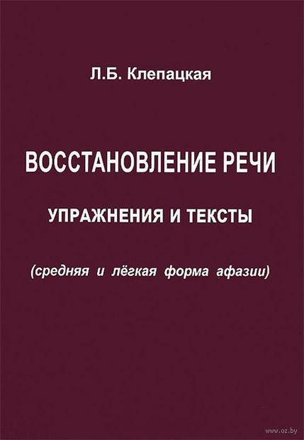 Восстановление речи. Упражнения и тексты (средняя и легкая форма афазии). Л. Клепацкая