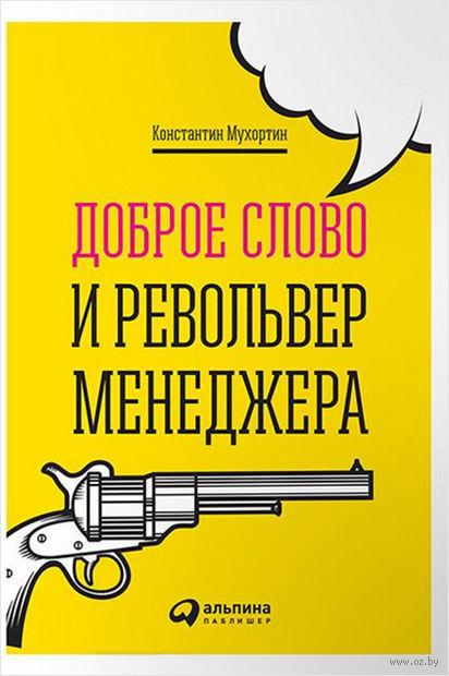 Доброе слово и револьвер менеджера. Константин Мухортин