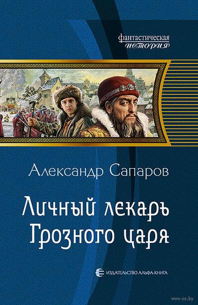 Личный лекарь Грозного царя. Александр Сапаров