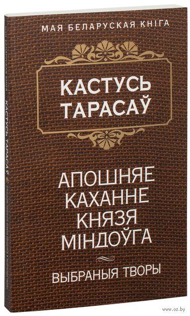 Апошняе каханне князя Мiндоўга. Выбраныя творы. Константин Тарасов