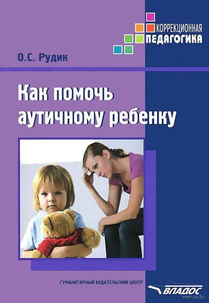 Как помочь аутичному ребенку. Методическое пособие. Надежда Рудик