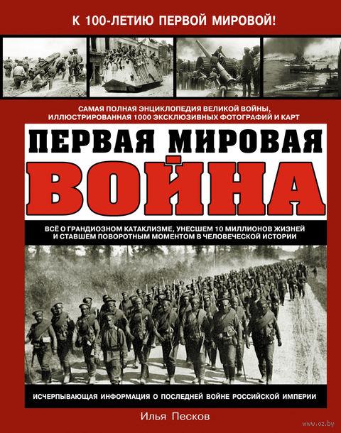 Первая Мировая война. Самая полная энциклопедия. Илья Песков