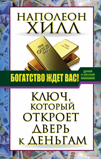 Богатство ждет вас! Ключ, который откроет дверь к деньгам. Наполеон Хилл