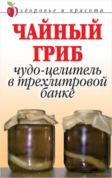 Чайный гриб. Чудо-целитель в трехлитровой банке. Анна  Щеглова