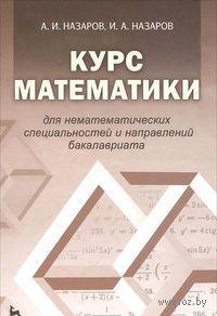 Курс математики для нематематических специальностей и направлений бакалавриата. Александр Назаров, Илья Назаров