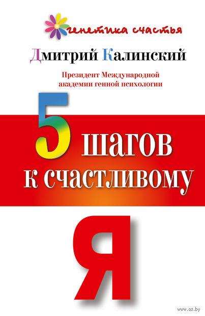 5 шагов к счастливому Я. Дмитрий Калинский