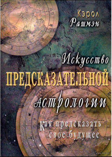 Искусство предсказательной астрологии. Кэрол Рашмэн