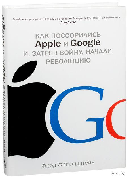 Как поссорились Apple и Google и, затеяв войну, начали революцию. Фред Фогельштейн