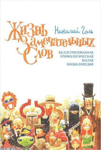 Жизнь замечательных слов, или Беллетризованная этимологическая малая энциклопедия. Николай Голь