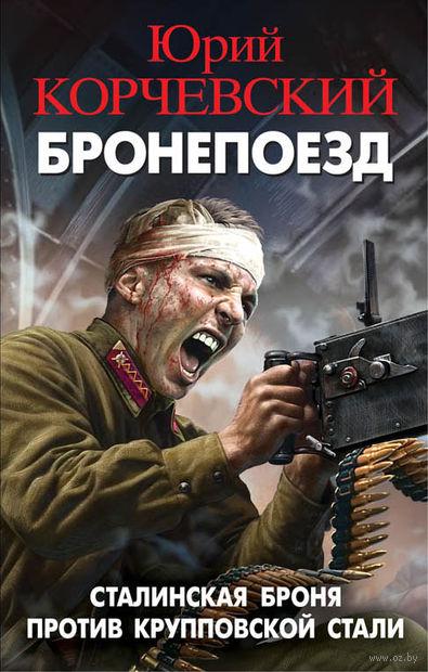 Бронепоезд. Сталинская броня против крупповской стали. Юрий Корчевский