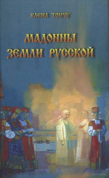 Мадонны земли русской. Елена Тончу