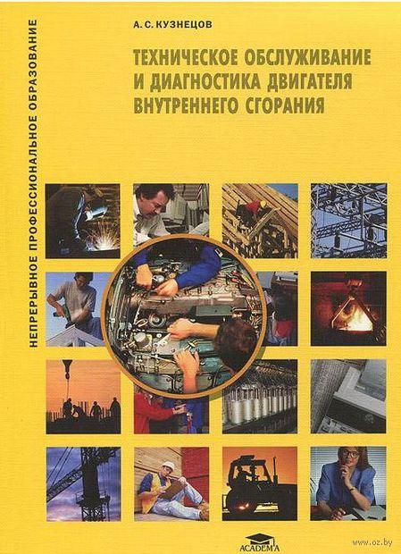 Техническое обслуживание и диагностика двигателя внутреннего сгорания. А. Кузнецов