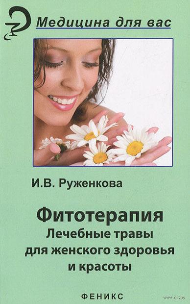 Фитотерапия. Лекарственные травы для женского здоровья и красоты. Ирина Руженкова