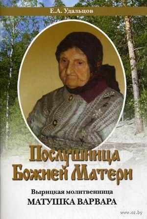 Послушница Божией Матери. Вырицкая молитвенница матушка Варвара. Е. Удальцов
