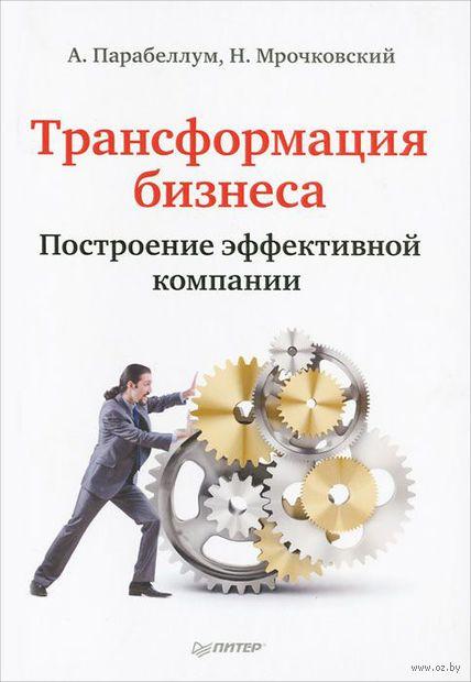 Трансформация бизнеса. Построение эффективной компании. Андрей Парабеллум, Николай Мрочковский