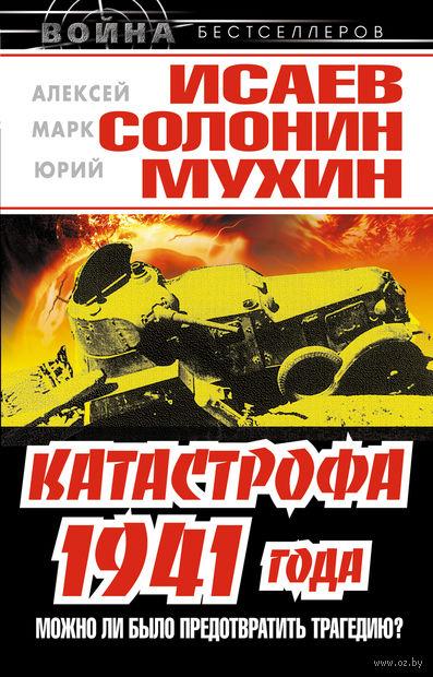 Катастрофа 1941 года - можно ли было предотвратить трагедию?. Алексей Исаев, Марк Солонин, Юрий Мухин