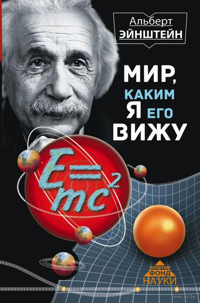 Мир, каким я его вижу. Альберт Эйнштейн