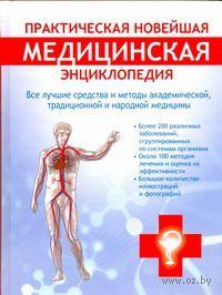 Практическая новейшая медицинская энциклопедия. Все лучшие средства и методы академической, традиционной и народной медицины