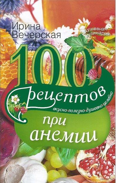 100 рецептов при анемии. Вкусно, полезно, душевно, целебно. Ирина Вечерская