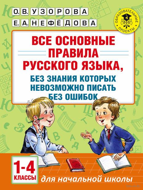 Все основные правила русского языка, без знания которых невозможно писать без ошибок. 1-4 классы. Ольга Узорова, Елена Нефедова