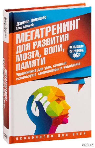 Мегатренинг для развития мозга, воли, памяти. Упражнения для ума, которые используют миллионеры и чемпионы. Дэниел Гонсалес