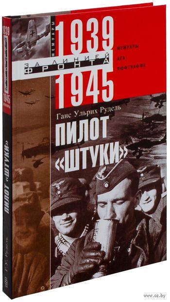 """Пилот """"Штуки"""". Мемуары аса люфтваффе. 1939-1945 гг.. Ганс-Ульрих Рудель"""