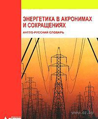 Энергетика в акронимах и сокращениях. Англо-русский словарь. А. Гольдберг