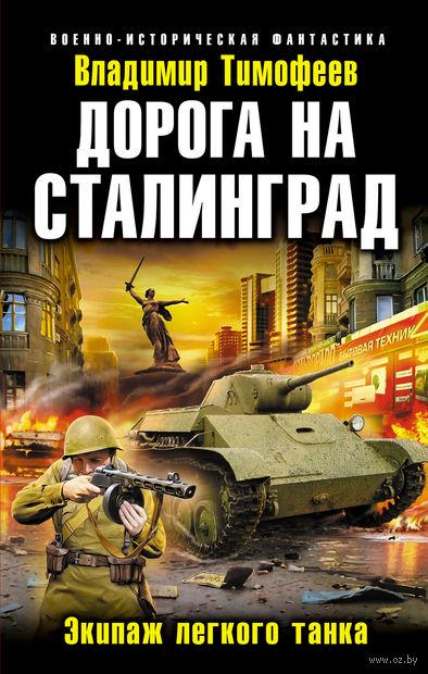 Дорога на Сталинград. Экипаж легкого танка. Владимир Тимофеев