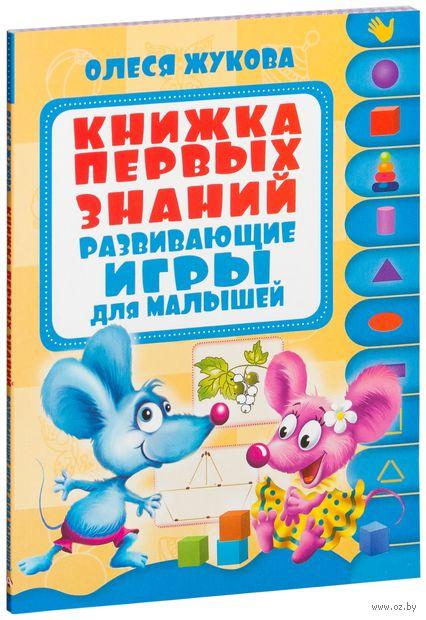 Книжка первых знаний. Развивающие игры для малышей. Олеся Жукова