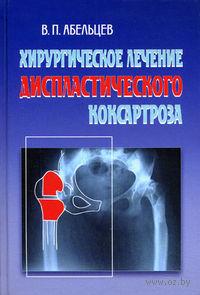 Хирургическое лечение диспластического коксартроза. П. Абельцев