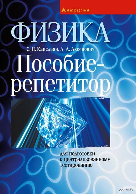 Физика. Пособие-репетитор для подготовки к централизованному тестированию. Семен Капельян, Л. Аксенович