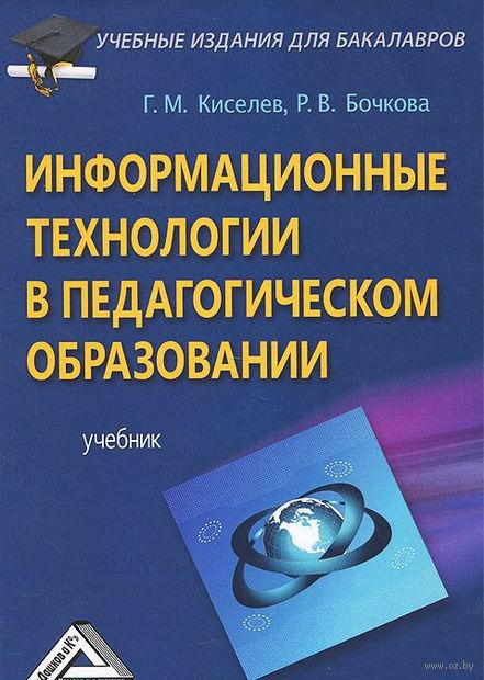 Информационные технологии в педагогическом образовании. Геннадий Киселев, Раиса Бочкова