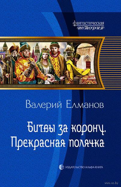 Битвы за корону. Прекрасная полячка. Валерий Елманов