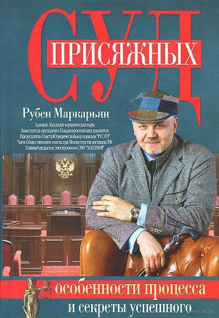 Суд присяжных. Особенности процесса и секреты успешного выступления в прениях. Рубен Маркарьян