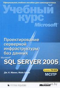 Проектирование серверной инфраструктуры баз данных Microsoft SQL Server 2005. Учебный курс Microsoft (+ CD). Дж. Макин, М. Хотек