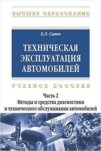 Техническая эксплуатация автомобилей. В 3 частях. Часть 2. Методы и средства диагностики и технического обслуживания автомобилей. Е. Савич