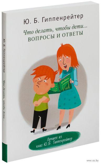 Что делать, чтобы дети... Вопросы и ответы. Юлия Гиппенрейтер