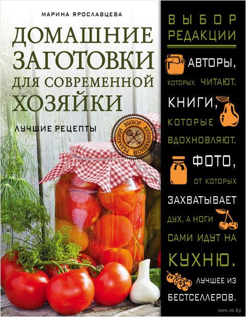 Домашние заготовки для современной хозяйки. Лучшие рецепты. М. Ярославцева