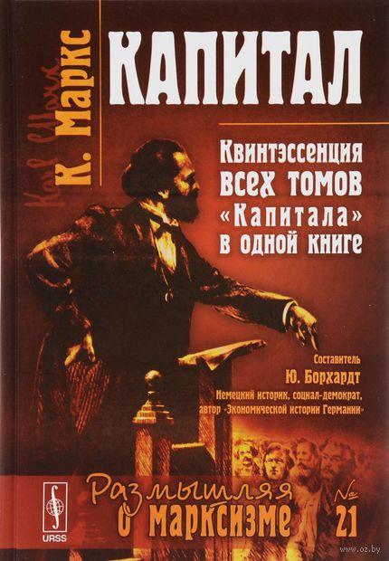 """Капитал. Квинтэссенция всех томов """"Капитала"""" в одной книге. Карл Маркс"""