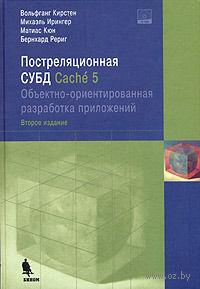 Постреляционная СУБД Cache 5. Объектно-ориентированная разработка приложений (+ CD). Вольфган Кирстен