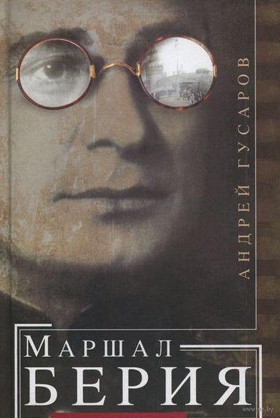 Маршал Берия. Штрихи к биографии. Андрей Гусаров