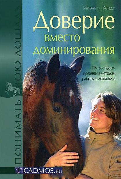 Доверие вместо доминирования. Путь к новым гуманным методам работы с лошадьми. Марлитт  Вендт