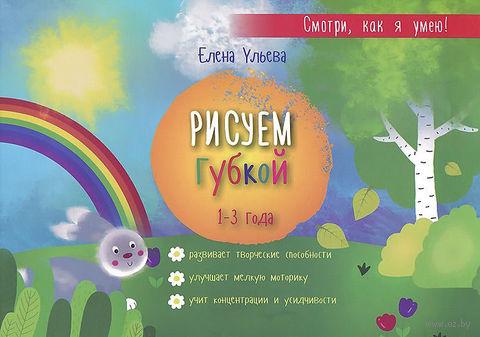 Рисуем губкой. 1-3 года. Елена Ульева