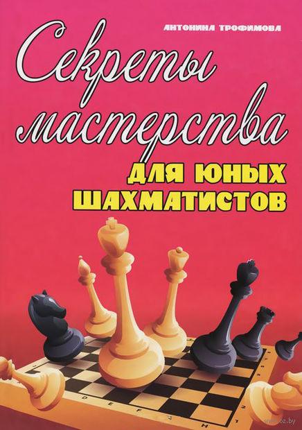 Секреты мастерства для юных шахматистов. Антонина Трофимова