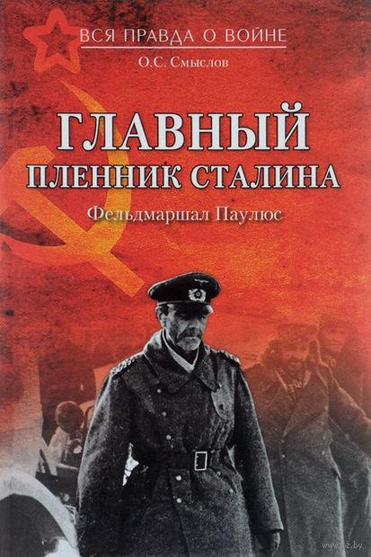 Главный пленник Сталина. Фельдмаршал Паулюс. Олег Смыслов