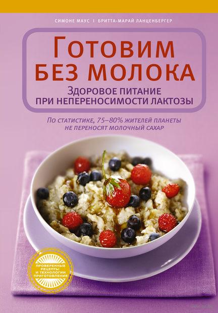 Готовим без молока. Здоровое питание при непеносимости лактозы. Симоне Маус, Бритта-Марай Ланценбергер