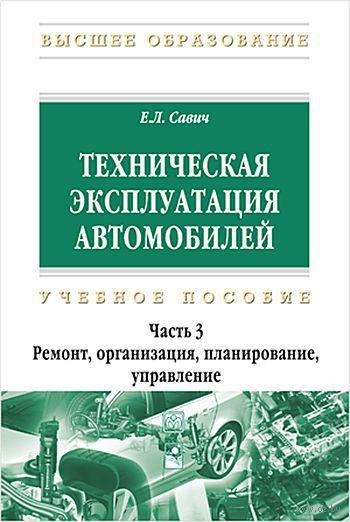Техническая эксплуатация автомобилей. В 3 частях. Часть 3. Ремонт, организация, планирование, управление. Е. Савич