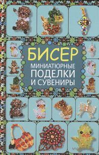 Бисер. Миниатюрные поделки и сувениры. Татьяна Татьянина