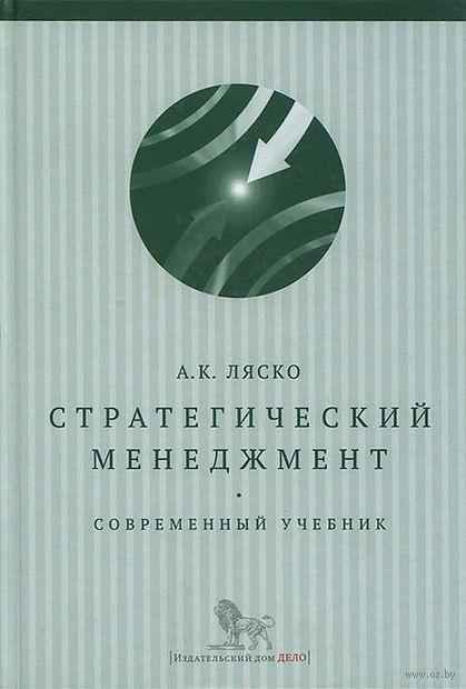 Стратегический менеджмент. Современный учебник. Александр Ляско