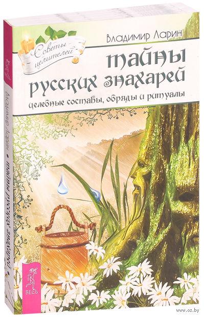 Тайны русских знахарей. Целительные обряды, составы и ритуалы. Владимир Ларин